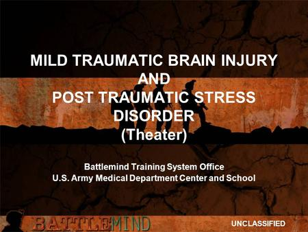 MILD TRAUMATIC BRAIN INJURY AND POST TRAUMATIC STRESS DISORDER (Theater) Battlemind Training System Office U.S. Army Medical Department Center and School.