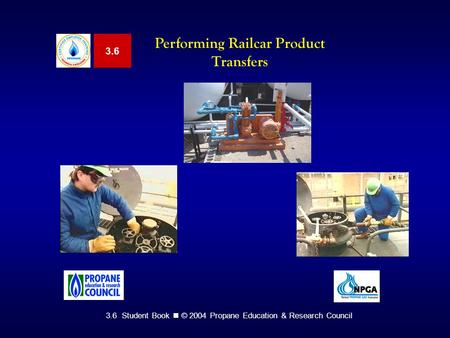 3.6 Student Book © 2004 Propane Education & Research Council 3.6 Performing Railcar Product Transfers.