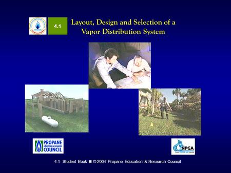 4.1 Student Book © 2004 Propane Education & Research Council Layout, Design and Selection of a Vapor Distribution System 4.1.