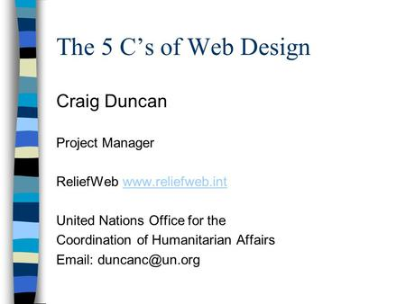 The 5 C's of Web Design Craig Duncan Project Manager ReliefWeb www.reliefweb.intwww.reliefweb.int United Nations Office for the Coordination of Humanitarian.