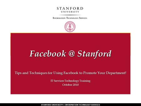 STANFORD UNIVERSITY INFORMATION TECHNOLOGY SERVICES Tips and Techniques for Using Facebook to Promote Your Department! IT Services Technology Training.