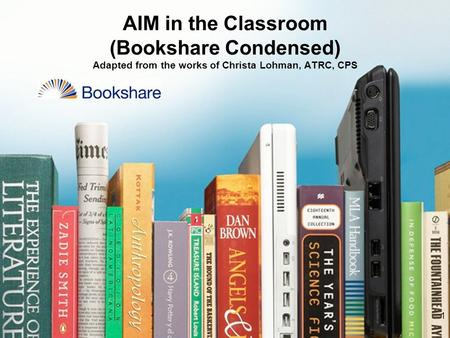 1 AIM in the Classroom (Bookshare Condensed) Adapted from the works of Christa Lohman, ATRC, CPS.