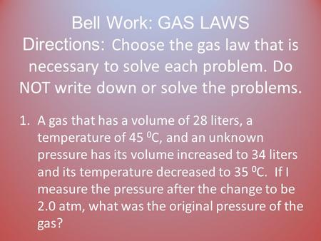 Bell Work: GAS LAWS Directions: Choose the gas law that is necessary to solve each problem. Do NOT write down or solve the problems. 1.A gas that has.