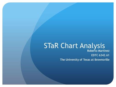 STaR Chart Analysis Roberto Martinez EDTC 6342.61 The University of Texas at Brownsville.