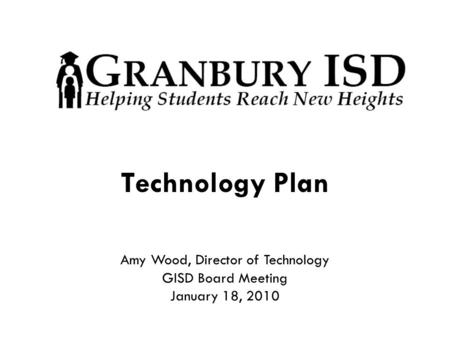 Technology Plan Amy Wood, Director of Technology GISD Board Meeting January 18, 2010.