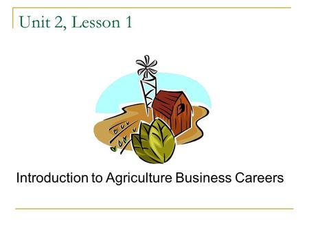Unit 2, Lesson 1 Introduction to Agriculture Business Careers.
