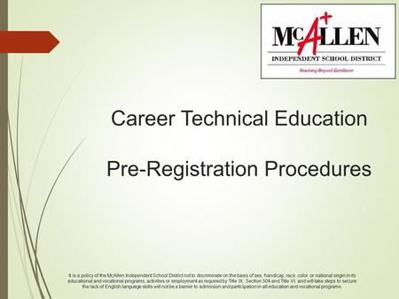 Career Technical Education Pre-Registration Procedures It is a policy of the McAllen Independent School District not to discriminate on the basis of sex,