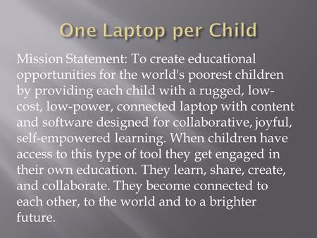 Mission Statement: To create educational opportunities for the world's poorest children by providing each child with a rugged, low- cost, low-power, connected.