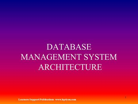 Learners Support Publications www.lsp4you.com 1 DATABASE MANAGEMENT SYSTEM ARCHITECTURE.
