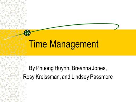 Time Management By Phuong Huynh, Breanna Jones, Rosy Kreissman, and Lindsey Passmore.