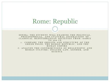 Rome: Republic SSWH3: The student will examine the political, philosophical, and cultural interaction of classical Mediterranean societies from 700BCE.