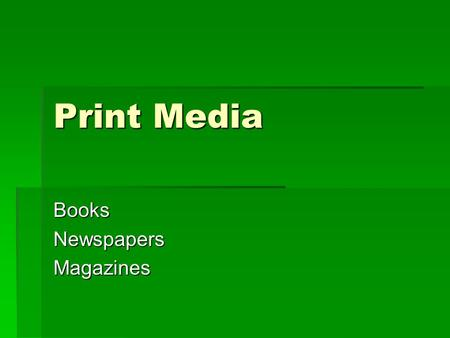 Print Media BooksNewspapersMagazines. Books  The most credible form of print media  Durability  Association with formal education  Preserve thoughts,