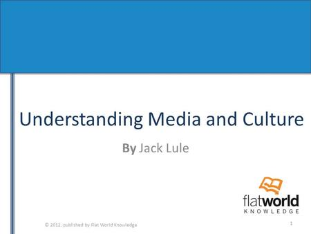 © 2012, published by Flat World Knowledge Understanding Media and Culture By Jack Lule 1.