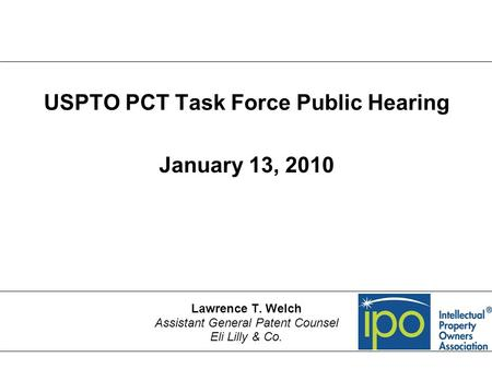 USPTO PCT Task Force Public Hearing January 13, 2010 Lawrence T. Welch Assistant General Patent Counsel Eli Lilly & Co.