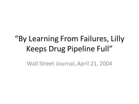 """By Learning From Failures, Lilly Keeps Drug Pipeline Full"" Wall Street Journal, April 21, 2004."