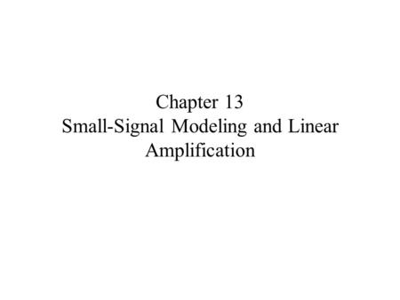 Chapter 13 Small-Signal Modeling and Linear Amplification.