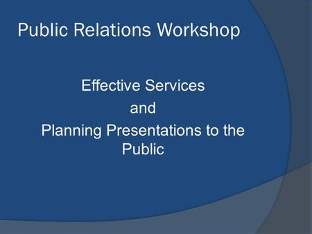 Public Relations Workshop Effective Services and Planning Presentations to the Public.