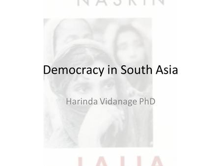 Democracy in South Asia Harinda Vidanage PhD. South Asia Colonial influence shaped what modern South Asia is while reverse migration shaped many global.