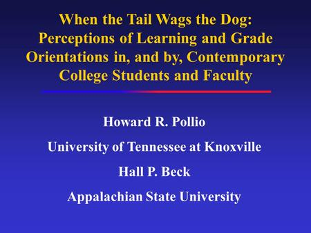When the Tail Wags the Dog: Perceptions of Learning and Grade Orientations in, and by, Contemporary College Students and Faculty Howard R. Pollio University.