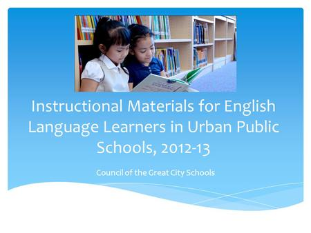 Instructional Materials for English Language Learners in Urban Public Schools, 2012-13 Council of the Great City Schools.