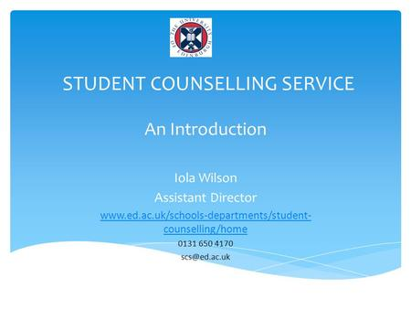 STUDENT COUNSELLING SERVICE An Introduction Iola Wilson Assistant Director  counselling/home 0131 650 4170