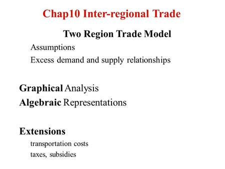 Chap10 Inter-regional Trade Two Region Trade Model Assumptions Excess demand and supply relationships Graphical Analysis Algebraic Representations Extensions.