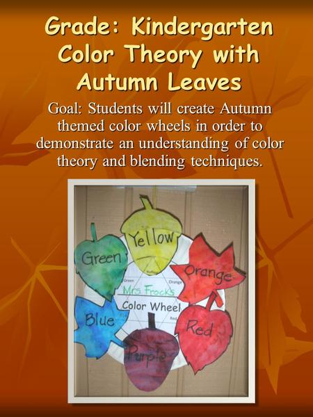 Grade: Kindergarten Color Theory with Autumn Leaves Goal: Students will create Autumn themed color wheels in order to demonstrate an understanding of color.