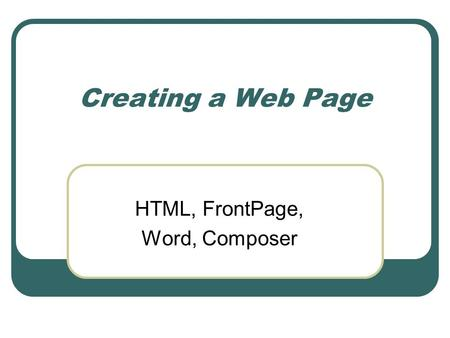 Creating a Web Page HTML, FrontPage, Word, Composer.
