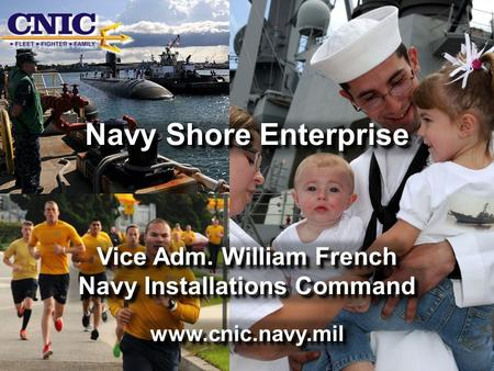 Navy Shore Enterprise Vice Adm. William French Navy Installations Command www.cnic.navy.mil Navy Shore Enterprise Vice Adm. William French Navy Installations.