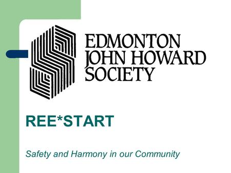 REE*START Safety and Harmony in our Community. Edmonton John Howard Society is a not-for- profit, community-based crime prevention agency. We provide.