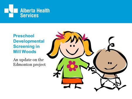 Preschool Developmental Screening in Mill Woods An update on the Edmonton project.