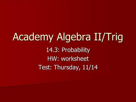 Academy Algebra II/Trig 14.3: Probability HW: worksheet Test: Thursday, 11/14.