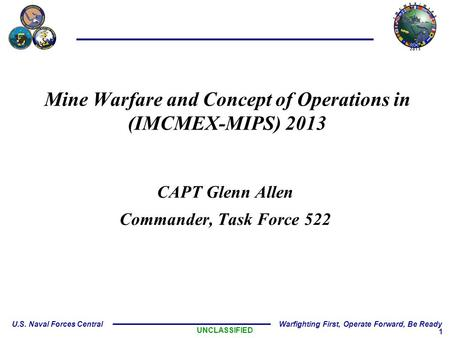 1 U.S. Naval Forces Central Warfighting First, Operate Forward, Be Ready Mine Warfare and Concept of Operations in (IMCMEX-MIPS) 2013 CAPT Glenn Allen.