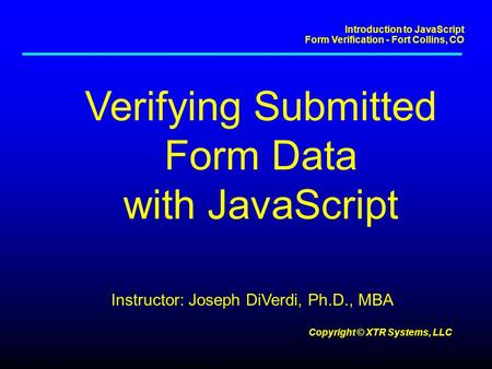 Introduction to JavaScript Form Verification - Fort Collins, CO Copyright © XTR Systems, LLC Verifying Submitted Form Data with JavaScript Instructor: