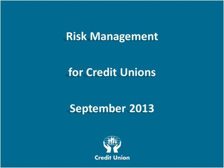 Irish League of Credit Unions, 2012 W E L O O K A T T H I N G S D I F F E R E N T L Y Risk Management for Credit Unions September 2013 Risk Management.