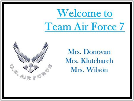 Welcome to Team Air Force 7 Mrs. Donovan Mrs. Klutcharch Mrs. Wilson.