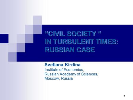 "1 ""CIVIL SOCIETY "" IN TURBULENT TIMES: RUSSIAN CASE Svetlana Kirdina Institute of Economics, Russian Academy of Sciences, Moscow, Russia."