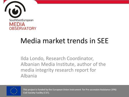 Media market trends in SEE Ilda Londo, Research Coordinator, Albanian Media Institute, author of the media integrity research report for Albania This project.