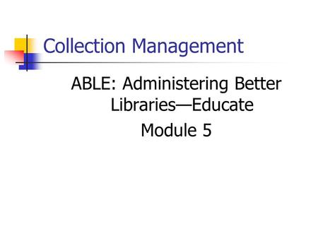 Collection Management ABLE: Administering Better Libraries—Educate Module 5.