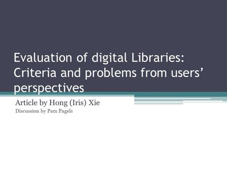 Evaluation of digital Libraries: Criteria and problems from users' perspectives Article by Hong (Iris) Xie Discussion by Pam Pagels.
