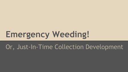 Emergency Weeding! Or, Just-In-Time Collection Development.