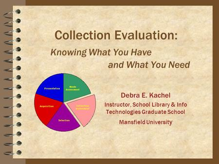 Collection Evaluation: Knowing What You Have and What You Need Debra E. Kachel Instructor, School Library & Info Technologies Graduate School Mansfield.