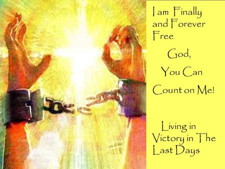 I am Finally and Forever Free God, You Can Count on Me! Living in Victory in The Last Days.