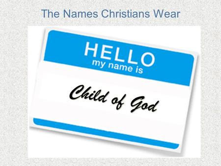 The Names Christians Wear. Sons and Daughters of God 2 Corinthians 6:17-18 -- Therefore come out from them and be separate, says the Lord. Touch no unclean.
