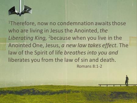 1 Therefore, now no condemnation awaits those who are living in Jesus the Anointed, the Liberating King, 2 because when you live in the Anointed One, Jesus,