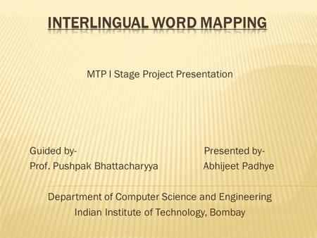 MTP I Stage Project Presentation Guided by- Presented by- Prof. Pushpak Bhattacharyya Abhijeet Padhye Department of Computer Science and Engineering Indian.