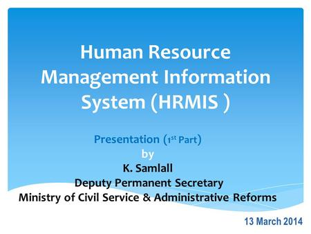 Human Resource Management Information System (HRMIS ) Presentation ( 1 st Part ) by K. Samlall Deputy Permanent Secretary Ministry of Civil Service & Administrative.