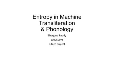 Entropy in Machine Transliteration & Phonology Bhargava Reddy 110050078 B.Tech Project.