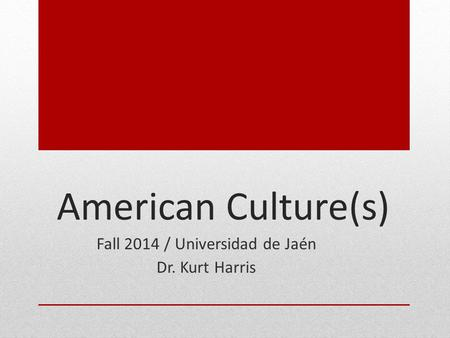 American Culture(s) Fall 2014 / Universidad de Jaén Dr. Kurt Harris.