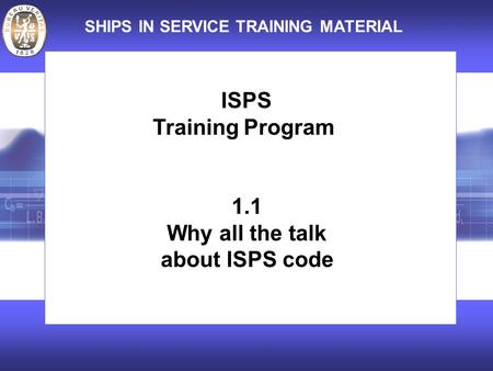 SHIPS IN SERVICE TRAINING MATERIAL ISPS Training Program 1.1 Why all the talk about ISPS code.